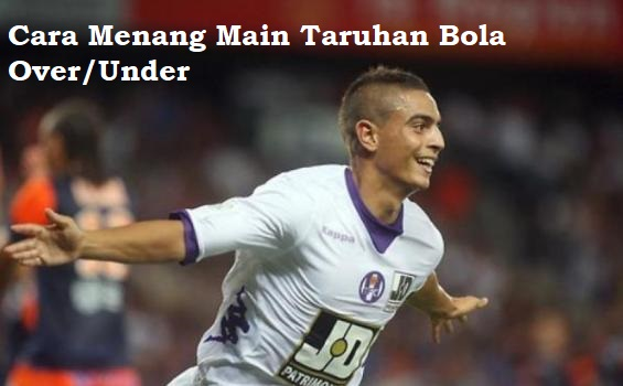Cara Menang Main Taruhan Bola Over/Under